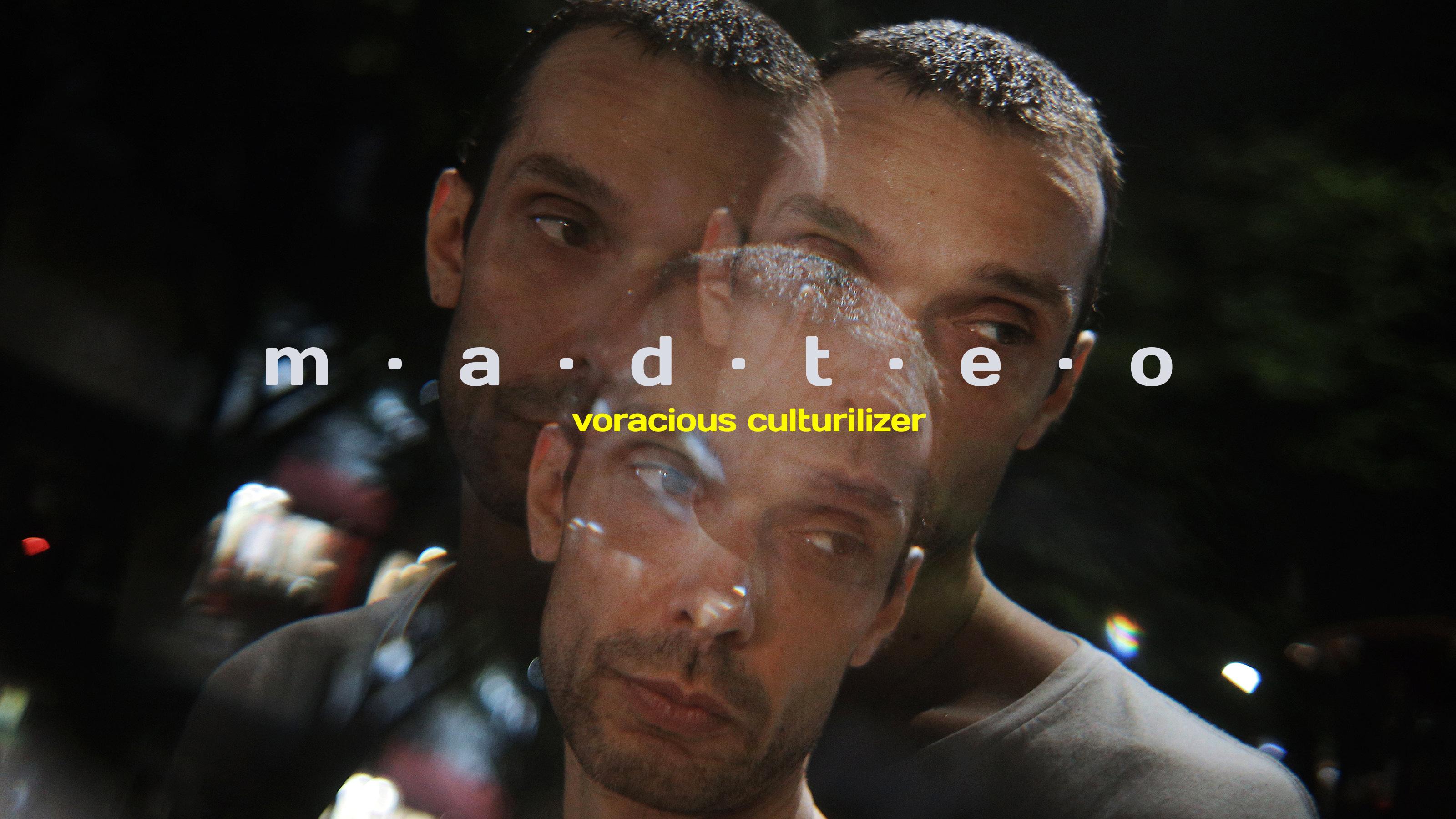 Madteo: Voracious culturilizer