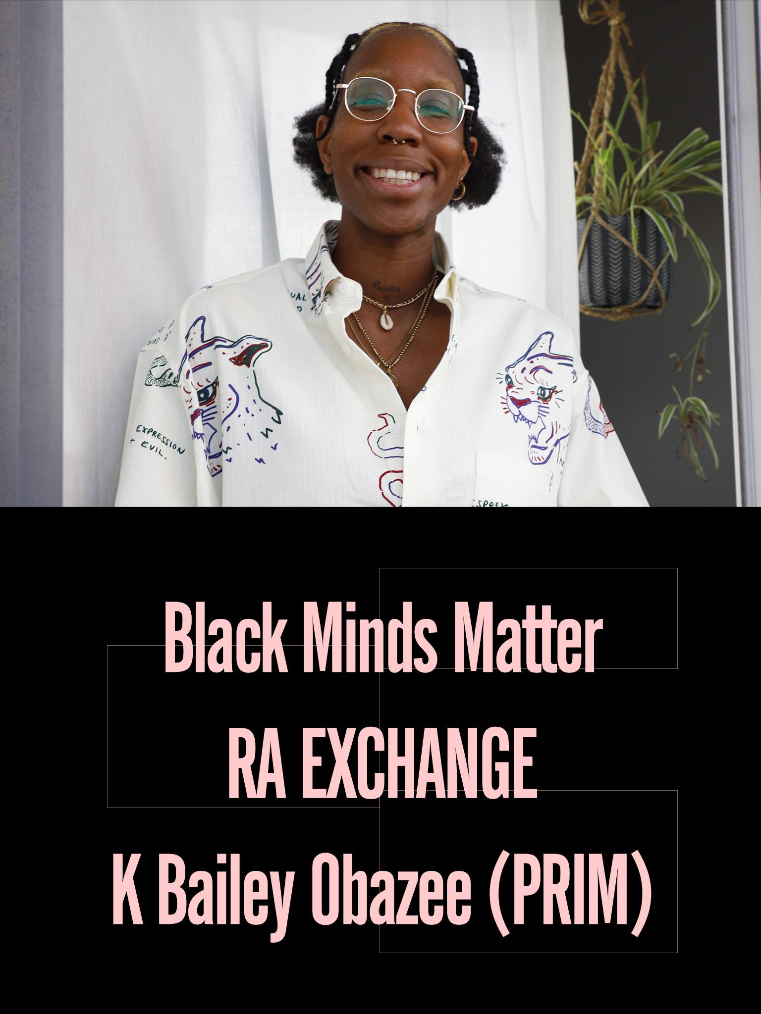 Black Minds Matter UK x RA Exchange: K Bailey Obazee (PRIM)